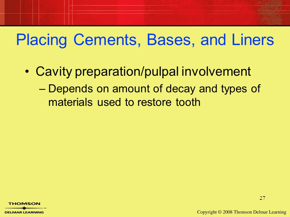 27 Placing Cements, Bases, and Liners Cavity preparation/pulpal involvement –Depends on amount of decay and types of materials used to restore tooth