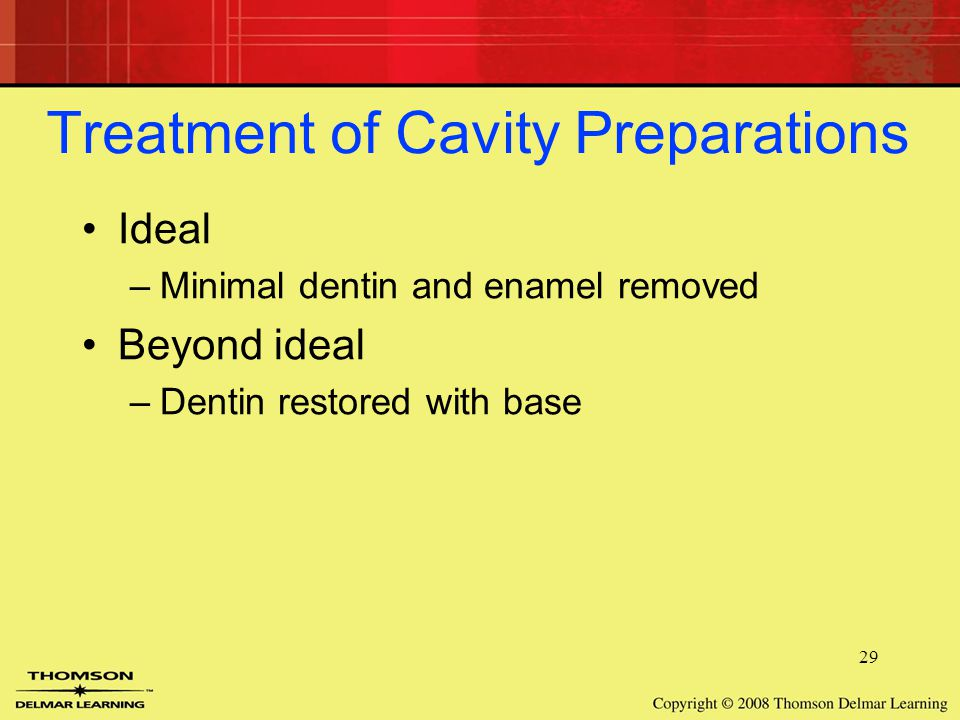 29 Treatment of Cavity Preparations Ideal –Minimal dentin and enamel removed Beyond ideal –Dentin restored with base