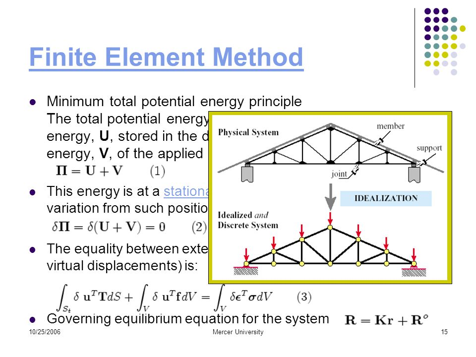 10/25/2006Mercer University15 Finite Element Method Minimum total potential energy principle The total potential energy,, is the sum of the elastic strain energy, U, stored in the deformed body and the potential energy, V, of the applied forces: This energy is at a stationary position when an infinitesimal variation from such position involves no change in energy:stationary positioninfinitesimal The equality between external and internal virtual work (due to virtual displacements) is: Governing equilibrium equation for the system