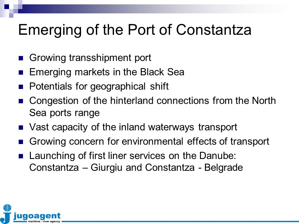 Emerging of the Port of Constantza Growing transshipment port Emerging markets in the Black Sea Potentials for geographical shift Congestion of the hinterland connections from the North Sea ports range Vast capacity of the inland waterways transport Growing concern for environmental effects of transport Launching of first liner services on the Danube: Constantza – Giurgiu and Constantza - Belgrade