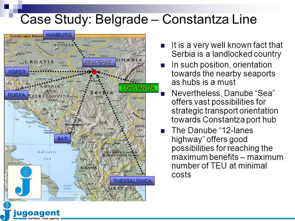 Case Study: Belgrade – Constantza Line It is a very well known fact that Serbia is a landlocked country In such position, orientation towards the nearby seaports as hubs is a must Nevertheless, Danube Sea offers vast possibilities for strategic transport orientation towards Constantza port hub The Danube 12-lanes highway offers good possibilities for reaching the maximum benefits – maximum number of TEU at minimal costs KOPER RIJEKA BAR THESSALONICA CONSTANTZA BELGRADE HAMBURG
