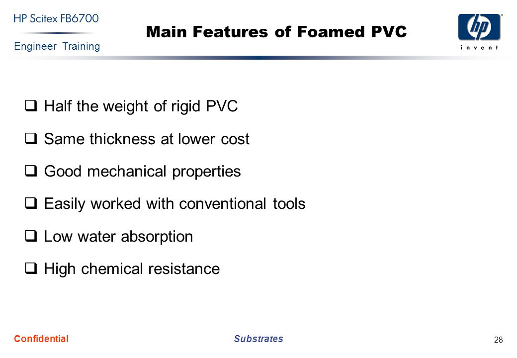 Engineer Training Substrates Confidential 28 Main Features of Foamed PVC  Half the weight of rigid PVC  Same thickness at lower cost  Good mechanical properties  Easily worked with conventional tools  Low water absorption  High chemical resistance