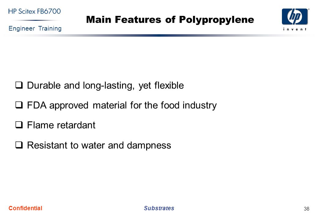 Engineer Training Substrates Confidential 38 Main Features of Polypropylene  Durable and long-lasting, yet flexible  FDA approved material for the food industry  Flame retardant  Resistant to water and dampness