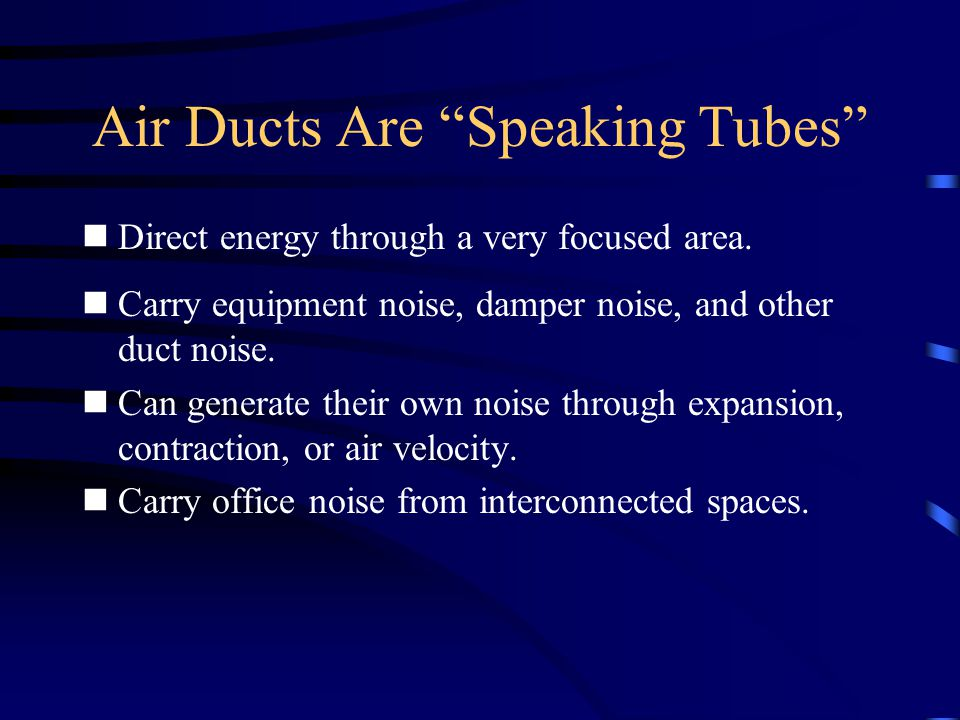 """Air Ducts Are """"Speaking Tubes"""" Direct energy through a very focused area. Carry equipment noise, damper noise, and other duct noise. Can generate thei"""