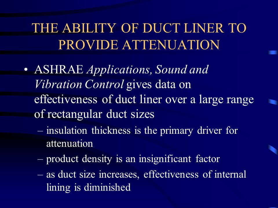 THE ABILITY OF DUCT LINER TO PROVIDE ATTENUATION ASHRAE Applications, Sound and Vibration Control gives data on effectiveness of duct liner over a lar