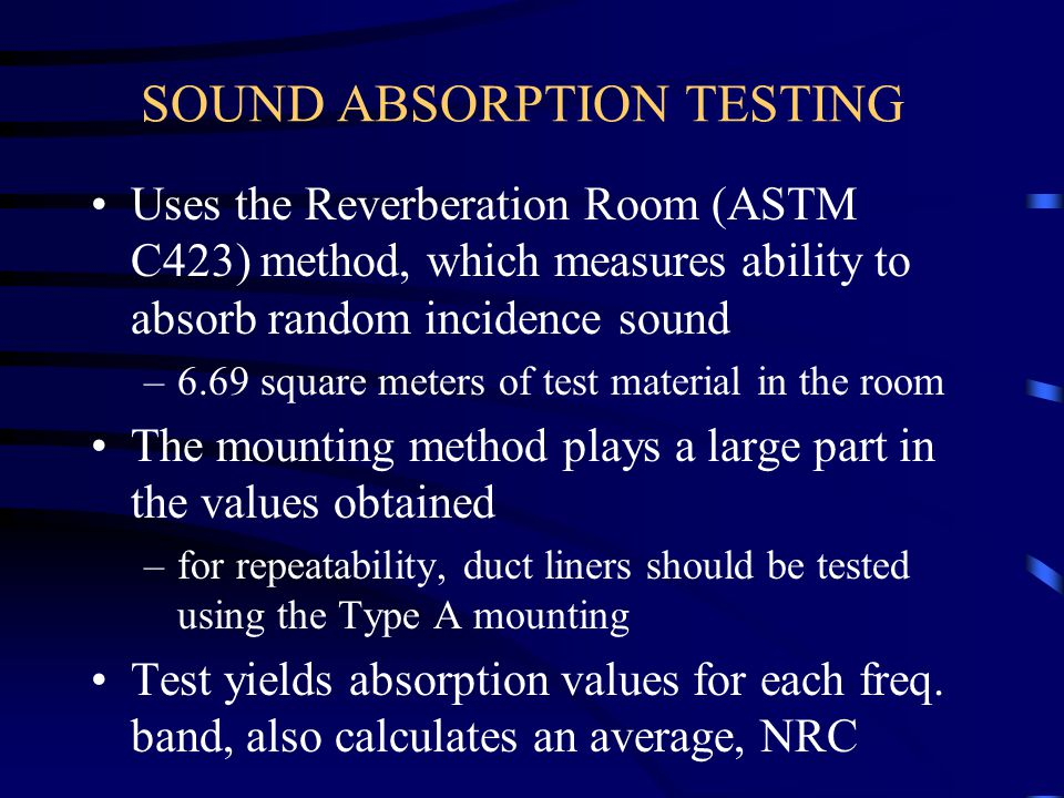 SOUND ABSORPTION TESTING Uses the Reverberation Room (ASTM C423) method, which measures ability to absorb random incidence sound –6.69 square meters o