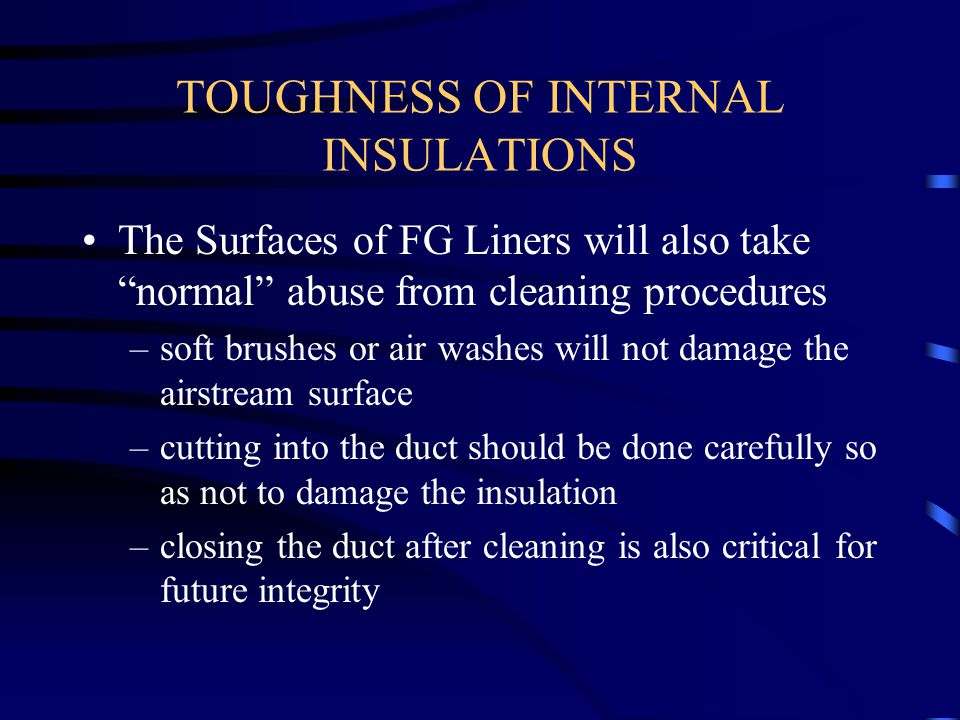 """TOUGHNESS OF INTERNAL INSULATIONS The Surfaces of FG Liners will also take """"normal"""" abuse from cleaning procedures –soft brushes or air washes will no"""