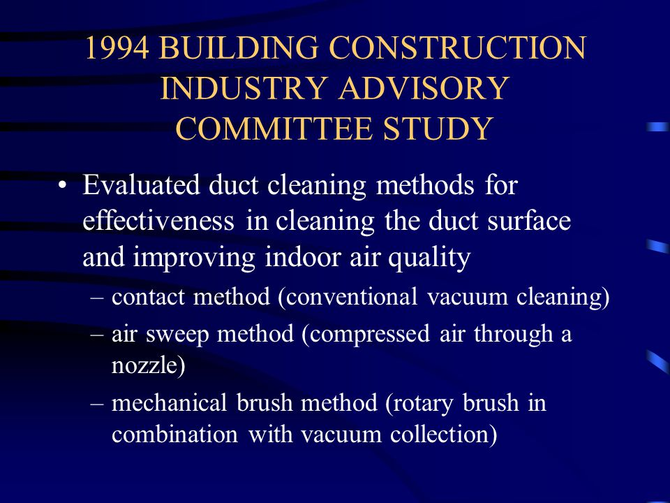 1994 BUILDING CONSTRUCTION INDUSTRY ADVISORY COMMITTEE STUDY Evaluated duct cleaning methods for effectiveness in cleaning the duct surface and improv