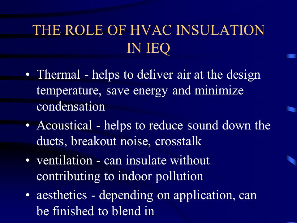 THE ROLE OF HVAC INSULATION IN IEQ Thermal - helps to deliver air at the design temperature, save energy and minimize condensation Acoustical - helps