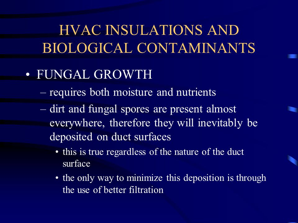 HVAC INSULATIONS AND BIOLOGICAL CONTAMINANTS FUNGAL GROWTH –requires both moisture and nutrients –dirt and fungal spores are present almost everywhere