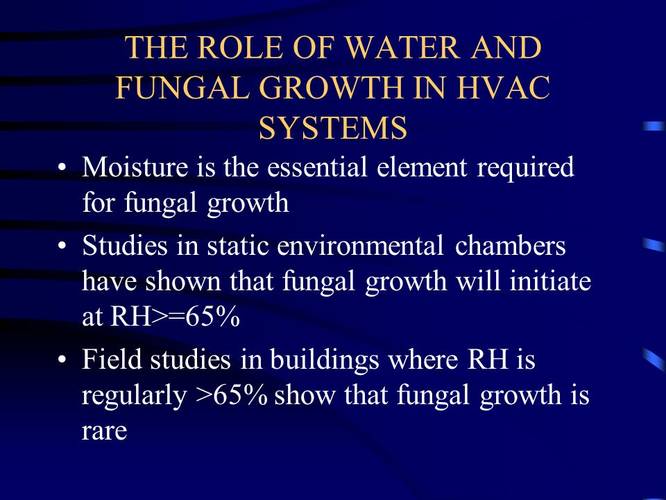 THE ROLE OF WATER AND FUNGAL GROWTH IN HVAC SYSTEMS Moisture is the essential element required for fungal growth Studies in static environmental chamb