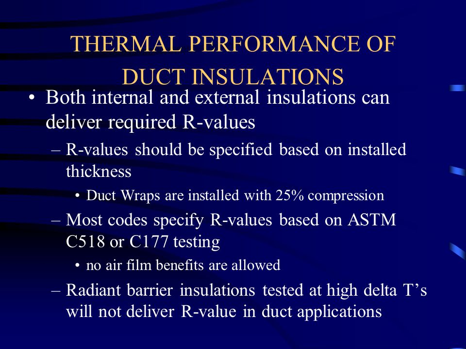 THERMAL PERFORMANCE OF DUCT INSULATIONS Both internal and external insulations can deliver required R-values –R-values should be specified based on in