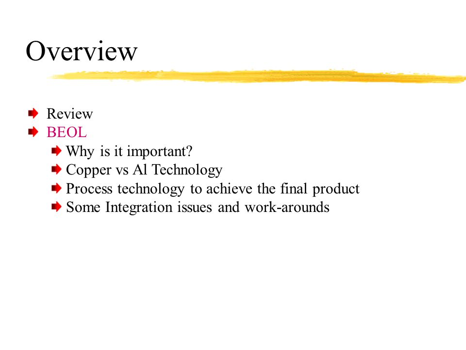 Overview Review BEOL Why is it important? Copper vs Al Technology Process technology to achieve the final product Some Integration issues and work-aro