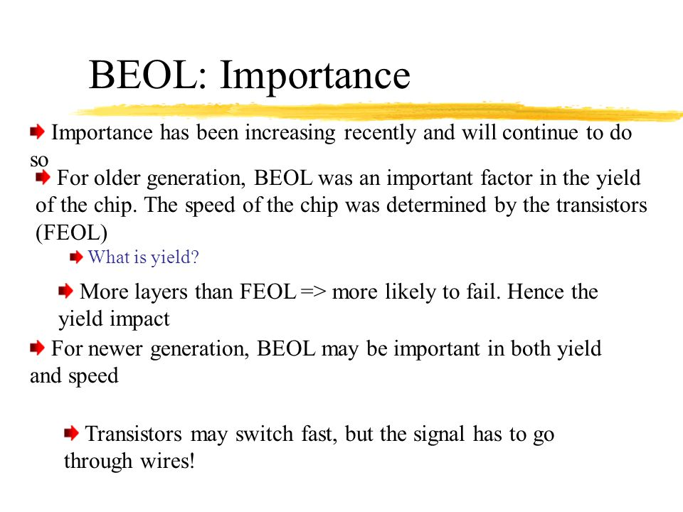 BEOL: Importance For older generation, BEOL was an important factor in the yield of the chip. The speed of the chip was determined by the transistors