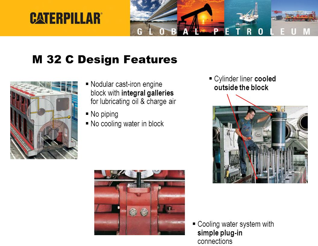 M 32 C Design Features  Nodular cast-iron engine block with integral galleries for lubricating oil & charge air  No piping  No cooling water in block  Cylinder liner cooled outside the block  Cooling water system with simple plug-in connections