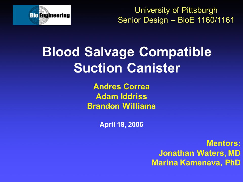 Blood Salvage Compatible Suction Canister University of Pittsburgh Senior Design – BioE 1160/1161 Andres Correa Adam Iddriss Brandon Williams April 18