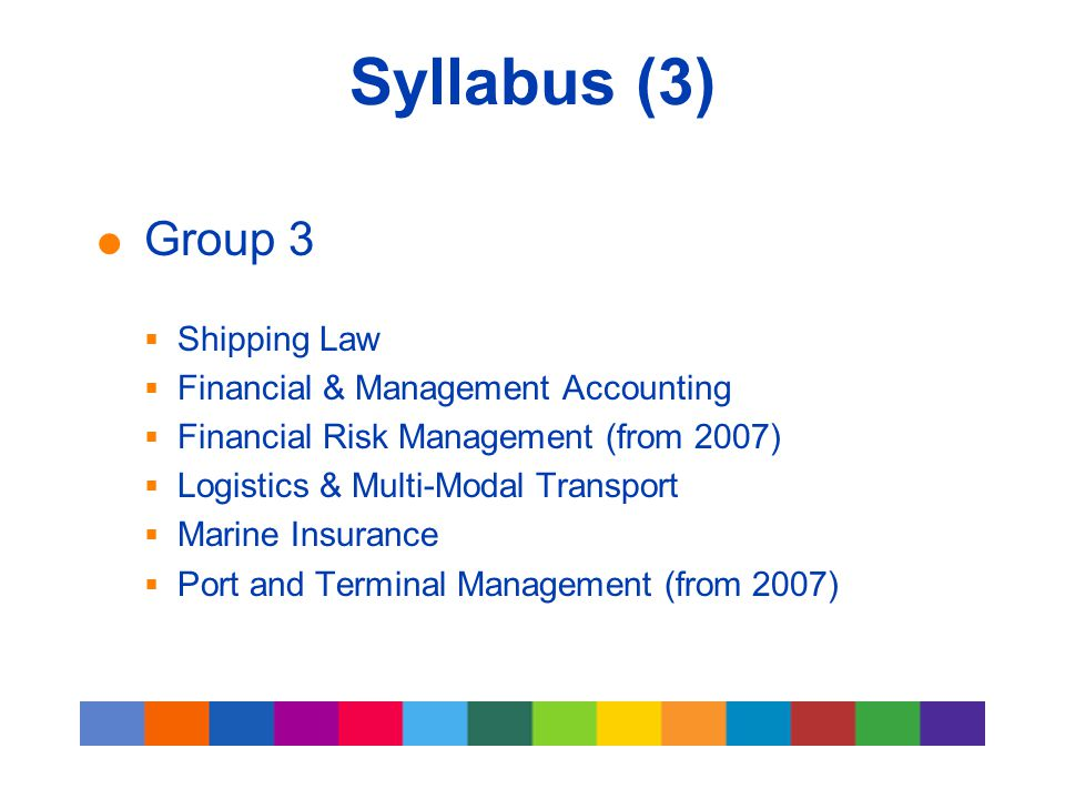 Syllabus (3)  Group 3  Shipping Law  Financial & Management Accounting  Financial Risk Management (from 2007)  Logistics & Multi-Modal Transport
