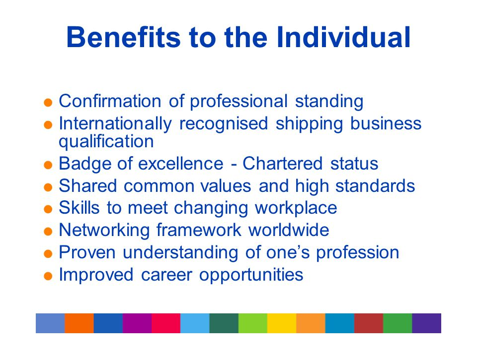 Benefits to the Individual  Confirmation of professional standing  Internationally recognised shipping business qualification  Badge of excellence