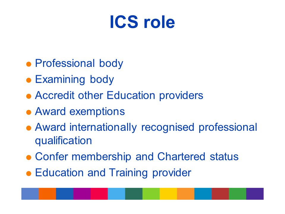 ICS role  Professional body  Examining body  Accredit other Education providers  Award exemptions  Award internationally recognised professional