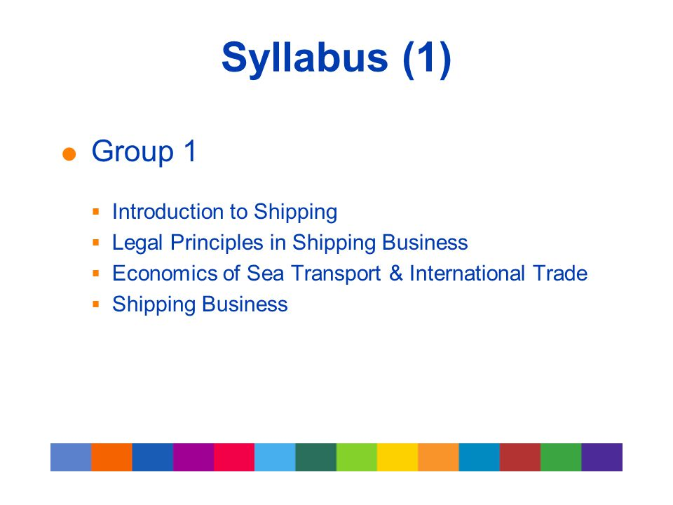 Syllabus (1)  Group 1  Introduction to Shipping  Legal Principles in Shipping Business  Economics of Sea Transport & International Trade  Shippin