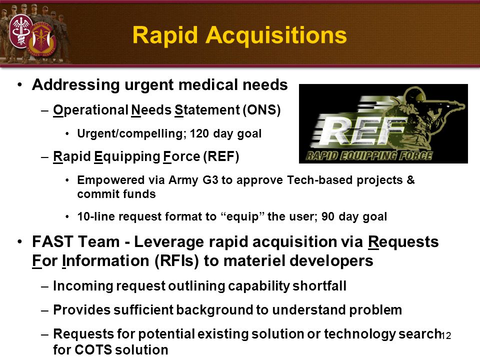 12 Addressing urgent medical needs –Operational Needs Statement (ONS) Urgent/compelling; 120 day goal –Rapid Equipping Force (REF) Empowered via Army