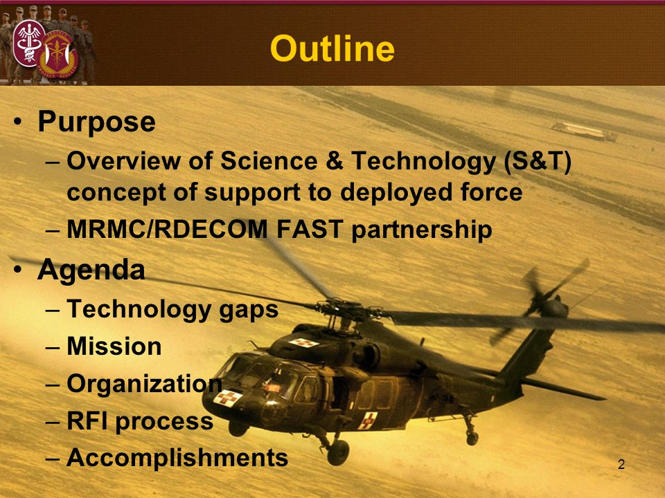 2 Outline Purpose –Overview of Science & Technology (S&T) concept of support to deployed force –MRMC/RDECOM FAST partnership Agenda –Technology gaps –