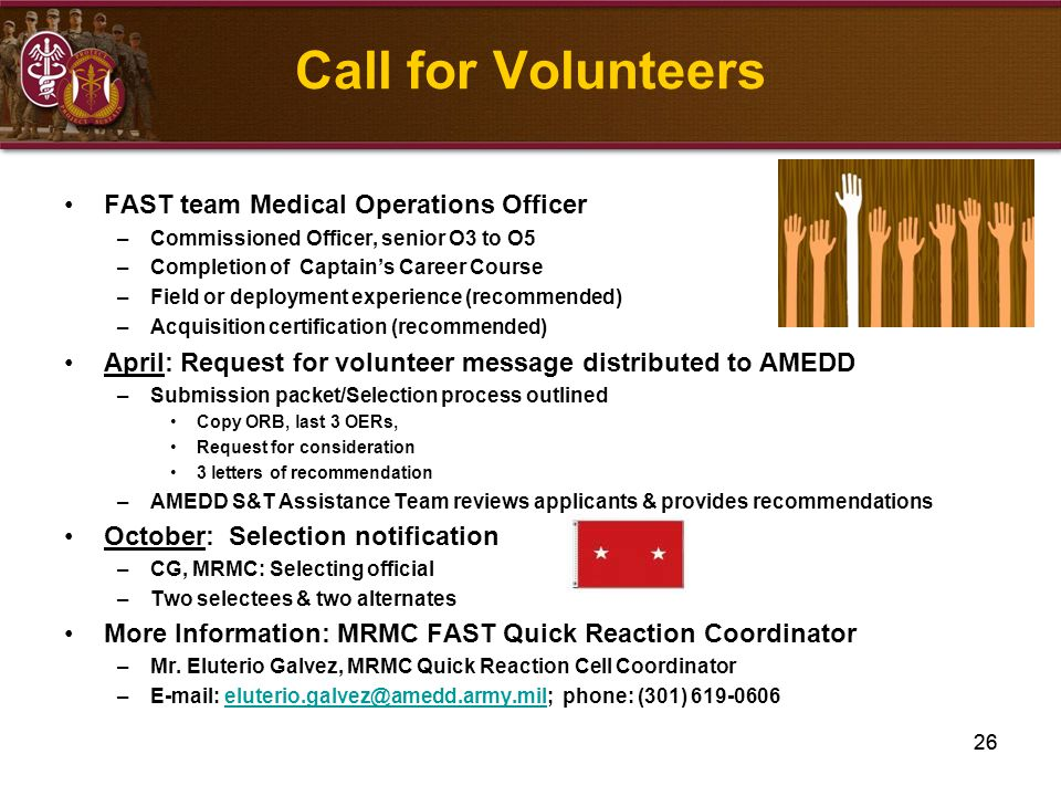 26 Call for Volunteers FAST team Medical Operations Officer –Commissioned Officer, senior O3 to O5 –Completion of Captain's Career Course –Field or de