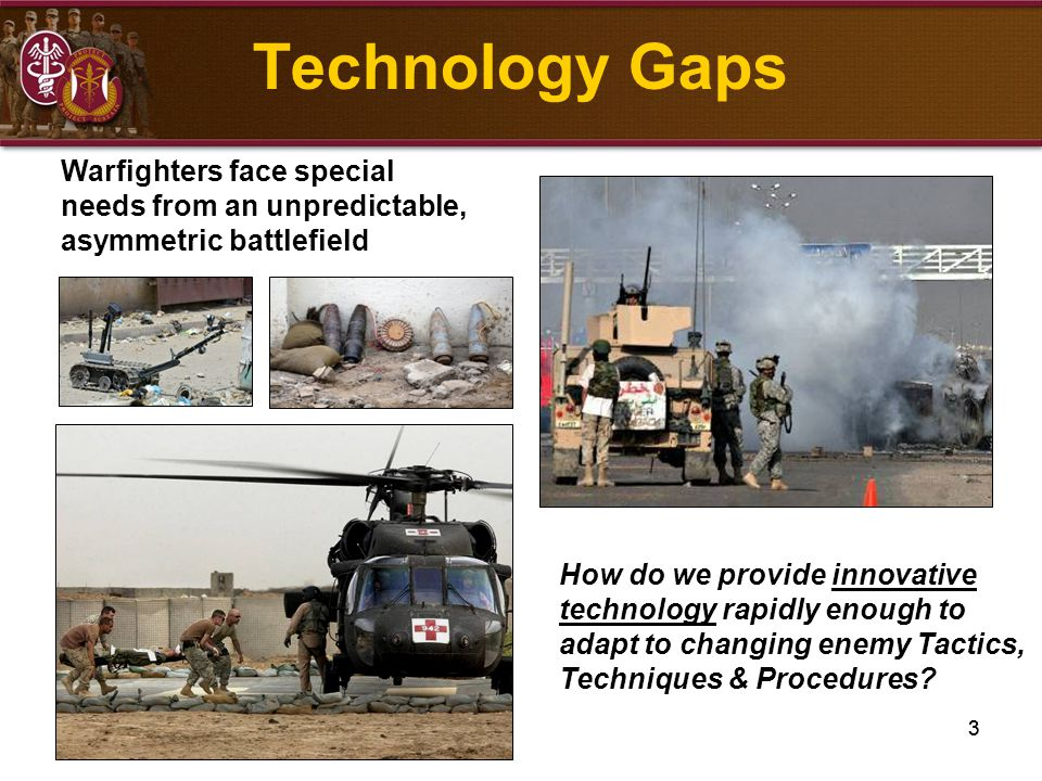 3 How do we provide innovative technology rapidly enough to adapt to changing enemy Tactics, Techniques & Procedures? Warfighters face special needs f