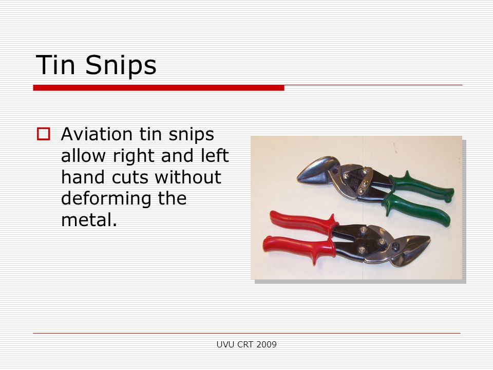 Tin Snips  Aviation tin snips allow right and left hand cuts without deforming the metal.