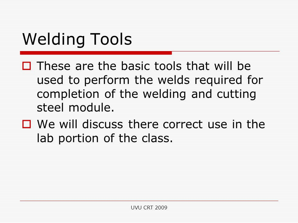 Welding Tools  These are the basic tools that will be used to perform the welds required for completion of the welding and cutting steel module.