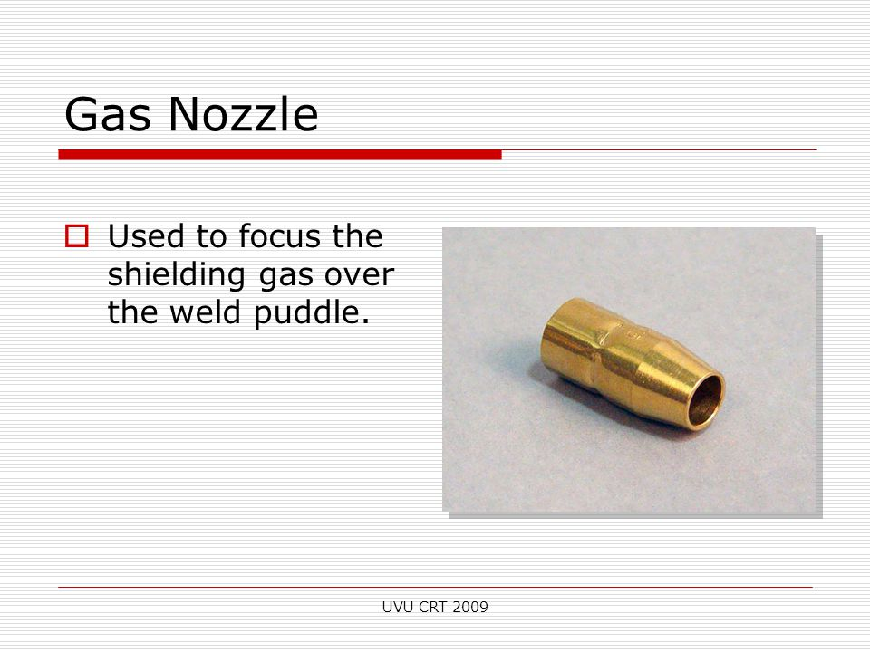 Gas Nozzle  Used to focus the shielding gas over the weld puddle. UVU CRT 2009