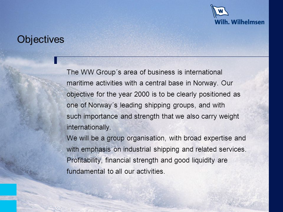 Objectives The WW Group´s area of business is international maritime activities with a central base in Norway. Our objective for the year 2000 is to b