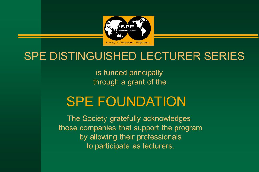 SPE DISTINGUISHED LECTURER SERIES is funded principally through a grant of the SPE FOUNDATION The Society gratefully acknowledges those companies that