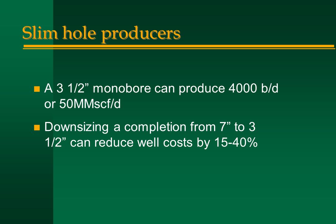 "Slim hole producers n A 3 1/2"" monobore can produce 4000 b/d or 50MMscf/d n Downsizing a completion from 7"" to 3 1/2"" can reduce well costs by 15-40%"