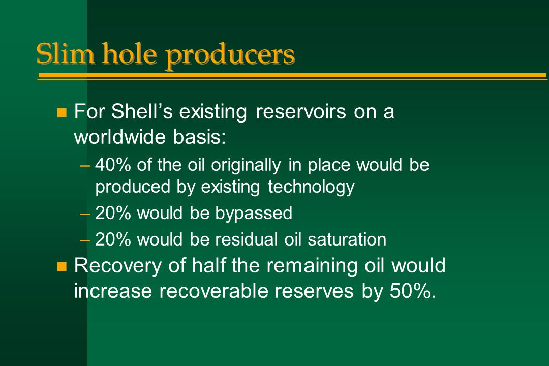 Slim hole producers n For Shell's existing reservoirs on a worldwide basis: –40% of the oil originally in place would be produced by existing technolo