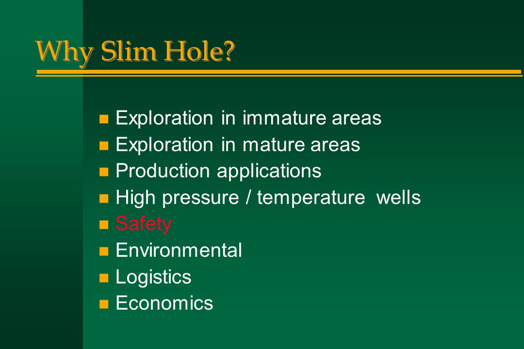 Why Slim Hole? n Exploration in immature areas n Exploration in mature areas n Production applications n High pressure / temperature wells n Safety n
