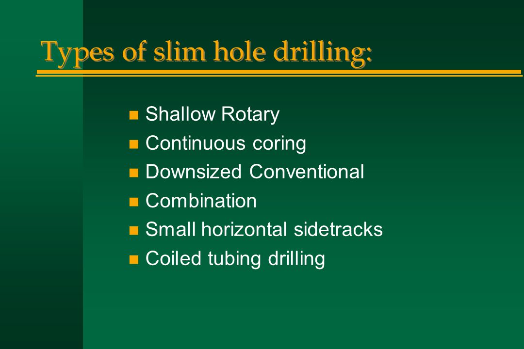 Types of slim hole drilling: n Shallow Rotary n Continuous coring n Downsized Conventional n Combination n Small horizontal sidetracks n Coiled tubing
