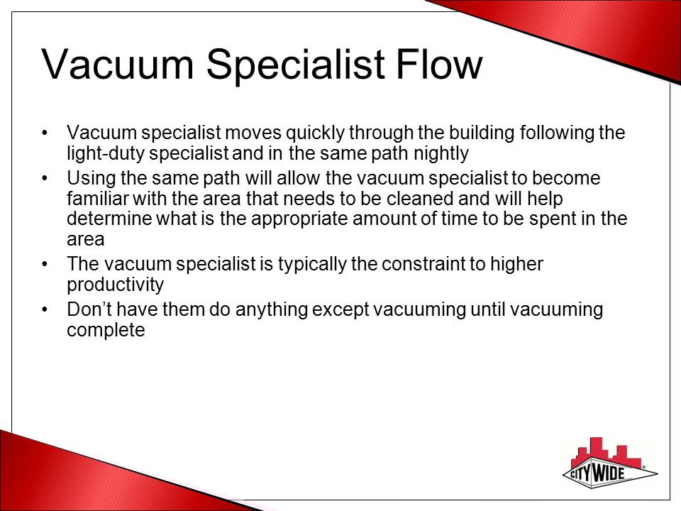 Vacuum Specialist Flow Vacuum specialist moves quickly through the building following the light-duty specialist and in the same path nightly Using the same path will allow the vacuum specialist to become familiar with the area that needs to be cleaned and will help determine what is the appropriate amount of time to be spent in the area The vacuum specialist is typically the constraint to higher productivity Don't have them do anything except vacuuming until vacuuming complete