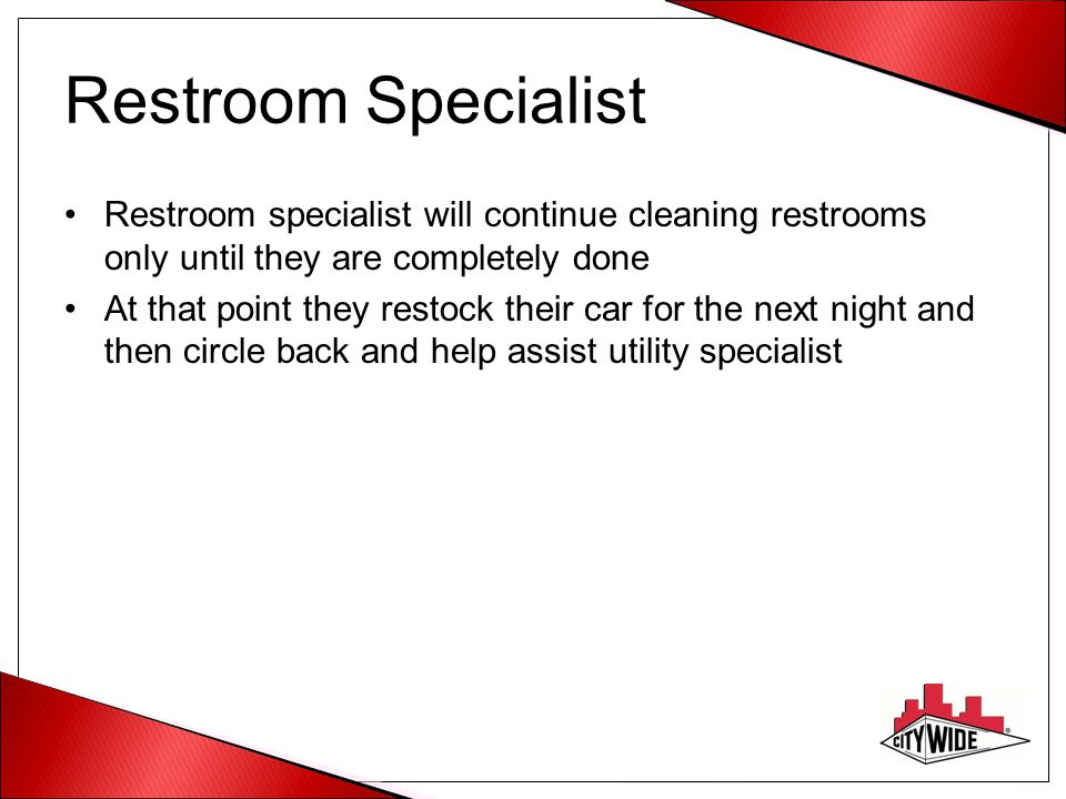 Restroom Specialist Restroom specialist will continue cleaning restrooms only until they are completely done At that point they restock their car for the next night and then circle back and help assist utility specialist