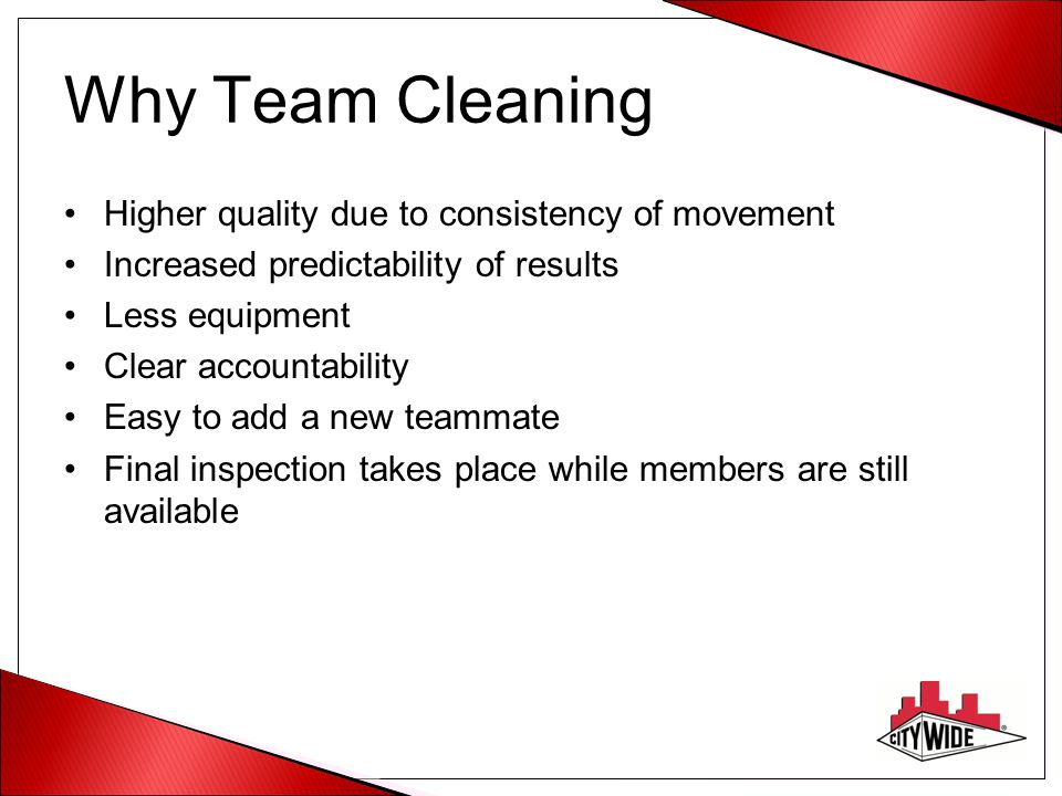 Why Team Cleaning Higher quality due to consistency of movement Increased predictability of results Less equipment Clear accountability Easy to add a new teammate Final inspection takes place while members are still available