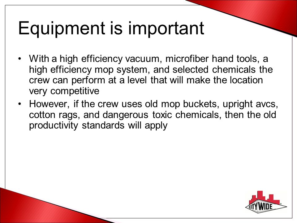 Equipment is important With a high efficiency vacuum, microfiber hand tools, a high efficiency mop system, and selected chemicals the crew can perform at a level that will make the location very competitive However, if the crew uses old mop buckets, upright avcs, cotton rags, and dangerous toxic chemicals, then the old productivity standards will apply