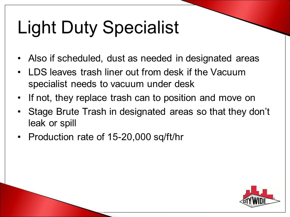 Light Duty Specialist Also if scheduled, dust as needed in designated areas LDS leaves trash liner out from desk if the Vacuum specialist needs to vacuum under desk If not, they replace trash can to position and move on Stage Brute Trash in designated areas so that they don't leak or spill Production rate of 15-20,000 sq/ft/hr