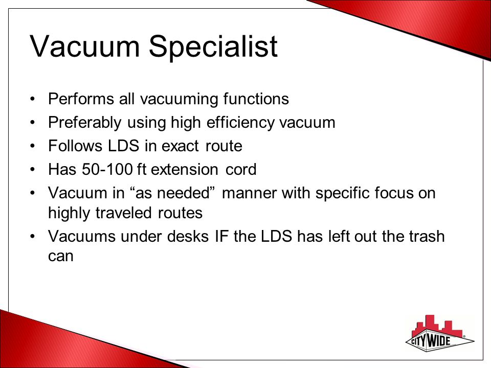 Vacuum Specialist Performs all vacuuming functions Preferably using high efficiency vacuum Follows LDS in exact route Has 50-100 ft extension cord Vacuum in as needed manner with specific focus on highly traveled routes Vacuums under desks IF the LDS has left out the trash can