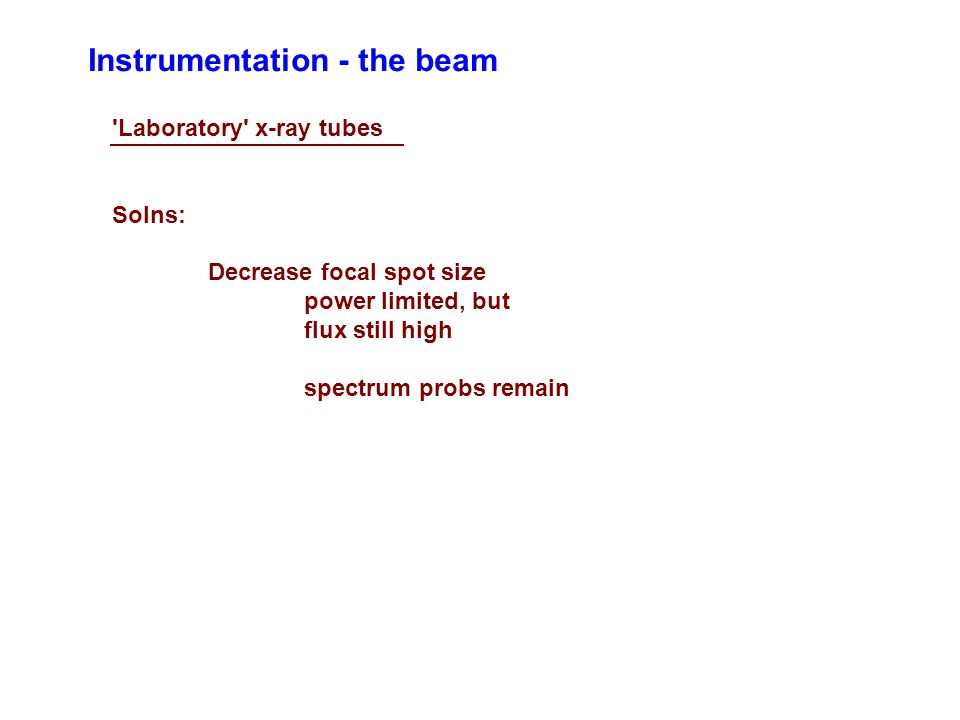 Instrumentation - the beam 'Laboratory' x-ray tubes Solns: Decrease focal spot size power limited, but flux still high spectrum probs remain