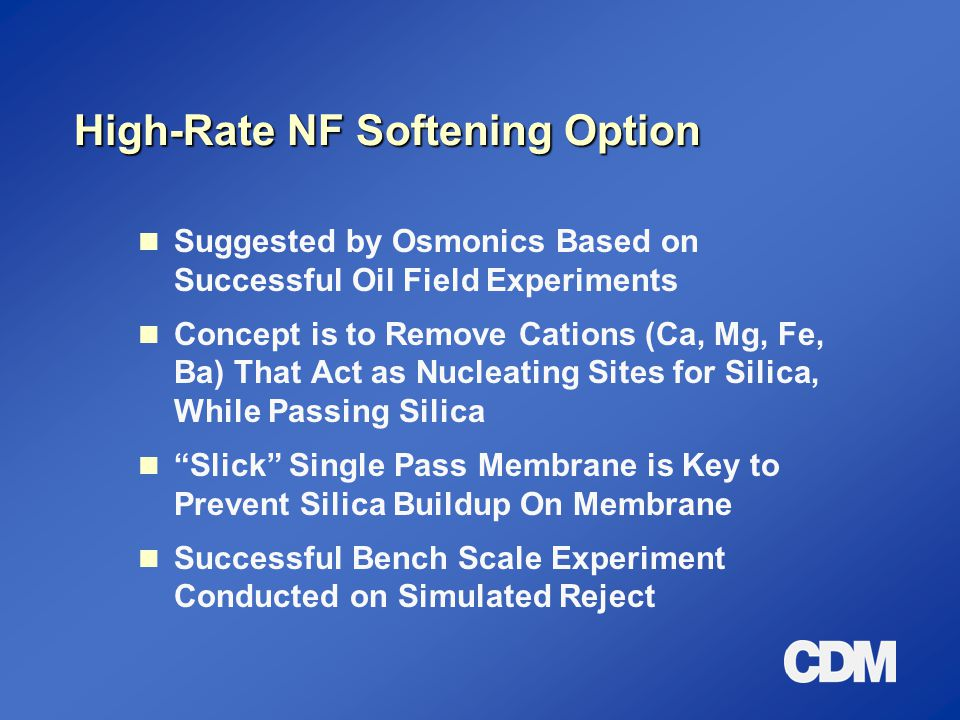 High-Rate NF Softening Option Suggested by Osmonics Based on Successful Oil Field Experiments Concept is to Remove Cations (Ca, Mg, Fe, Ba) That Act a
