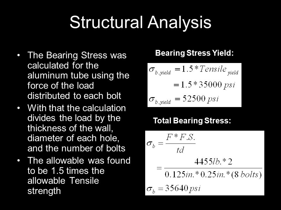 Structural Analysis The Bearing Stress was calculated for the aluminum tube using the force of the load distributed to each bolt With that the calculation divides the load by the thickness of the wall, diameter of each hole, and the number of bolts The allowable was found to be 1.5 times the allowable Tensile strength Bearing Stress Yield: Total Bearing Stress: