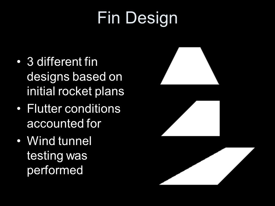 Fin Design 3 different fin designs based on initial rocket plans Flutter conditions accounted for Wind tunnel testing was performed