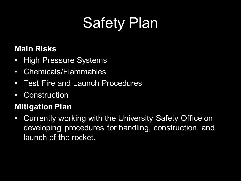 Safety Plan Main Risks High Pressure Systems Chemicals/Flammables Test Fire and Launch Procedures Construction Mitigation Plan Currently working with the University Safety Office on developing procedures for handling, construction, and launch of the rocket.