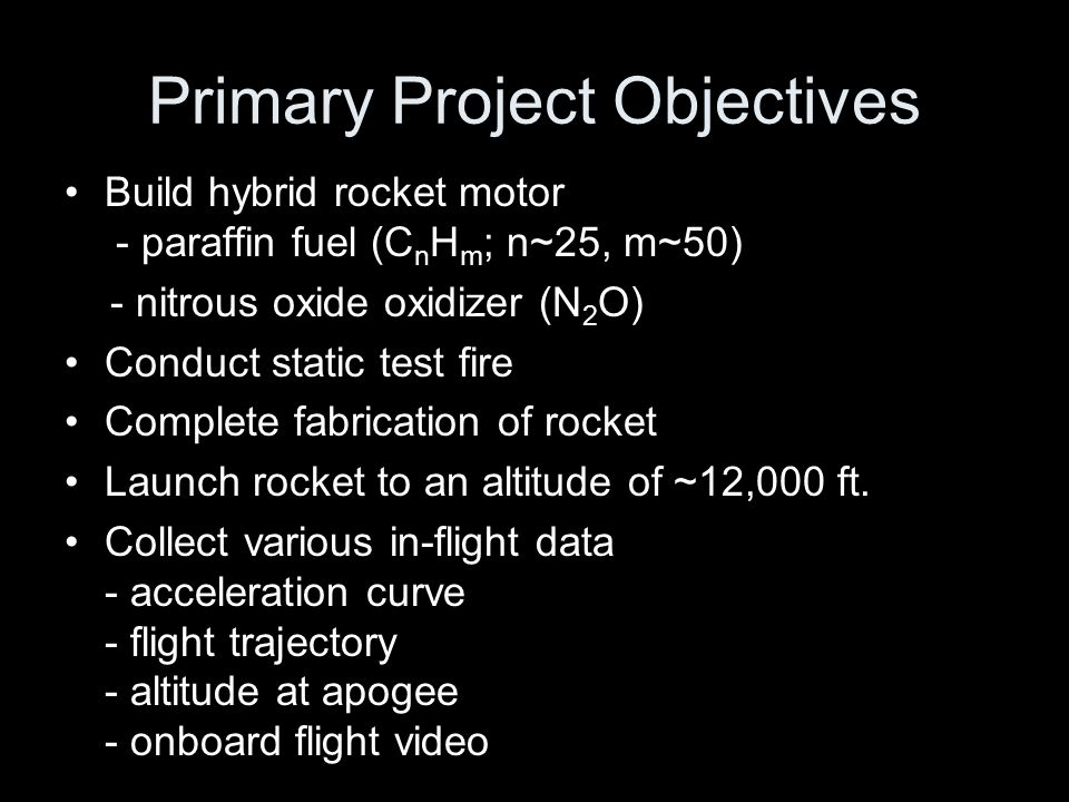 Primary Project Objectives Build hybrid rocket motor - paraffin fuel (C n H m ; n~25, m~50) - nitrous oxide oxidizer (N 2 O) Conduct static test fire Complete fabrication of rocket Launch rocket to an altitude of ~12,000 ft.