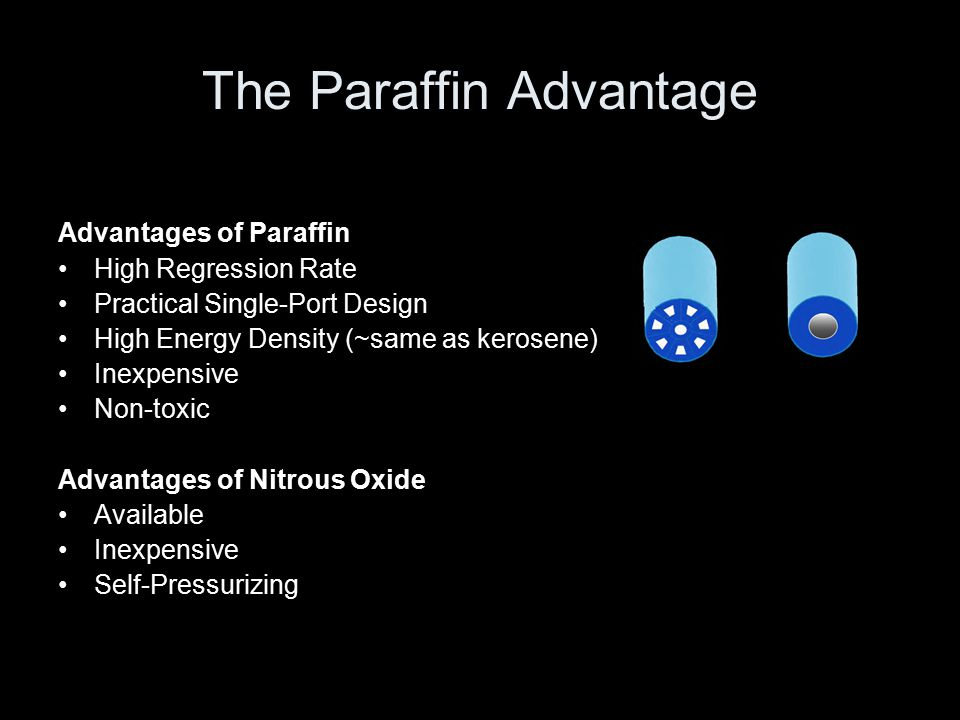 The Paraffin Advantage Advantages of Paraffin High Regression Rate Practical Single-Port Design High Energy Density (~same as kerosene) Inexpensive Non-toxic Advantages of Nitrous Oxide Available Inexpensive Self-Pressurizing